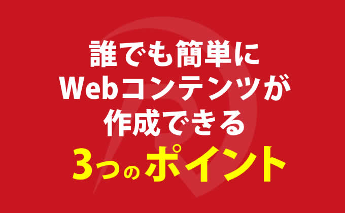 誰でも簡単にWebコンテンツが作成できる3つのポイント
